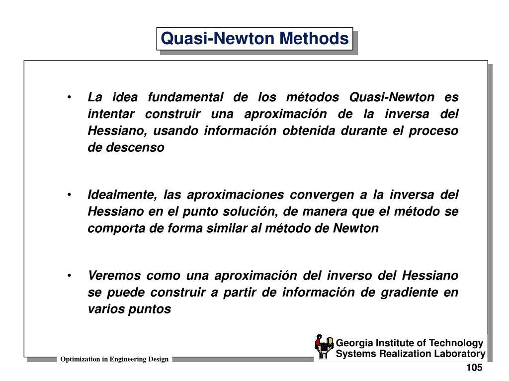 La idea fundamental de los métodos Quasi-Newton es intentar construir una aproximación de la inversa del Hessiano, usando información obtenida durante el proceso de descenso