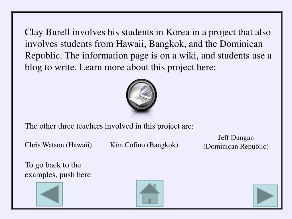 Clay Burell involves his students in Korea in a project that also involves students from Hawaii, Bangkok, and the Dominican Republic. The information page is on a wiki, and students use a blog to write. Learn more about this project here:
