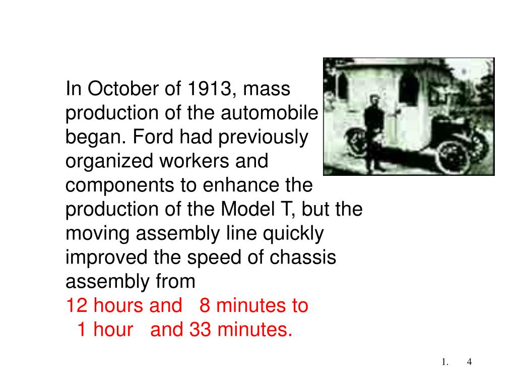 In October of 1913, mass production of the automobile began. Ford had previously organized workers and components to enhance the production of the Model T, but the moving assembly line quickly improved the speed of chassis assembly from