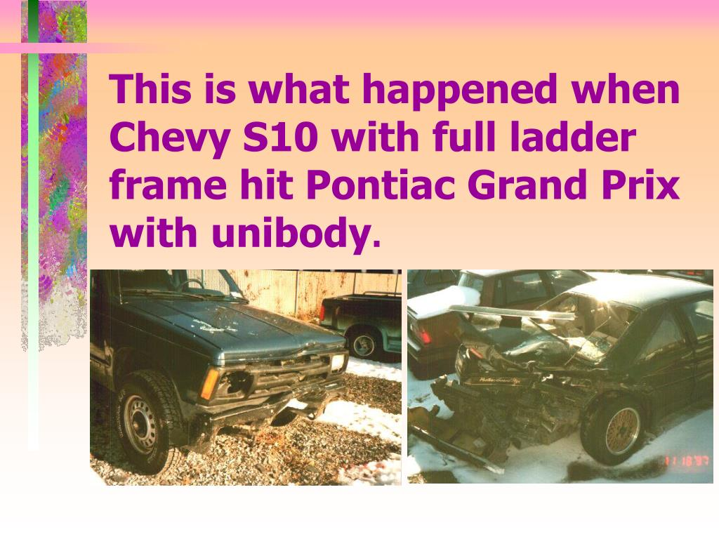 This is what happened when Chevy S10 with full ladder frame hit Pontiac Grand Prix with unibody