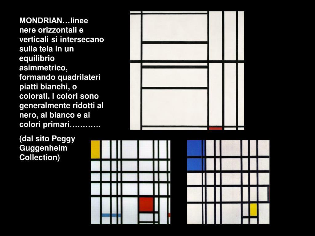 MONDRIAN…linee nere orizzontali e verticali si intersecano sulla tela in un equilibrio asimmetrico, formando quadrilateri piatti bianchi, o colorati. I colori sono generalmente ridotti al nero, al bianco e ai colori primari…………