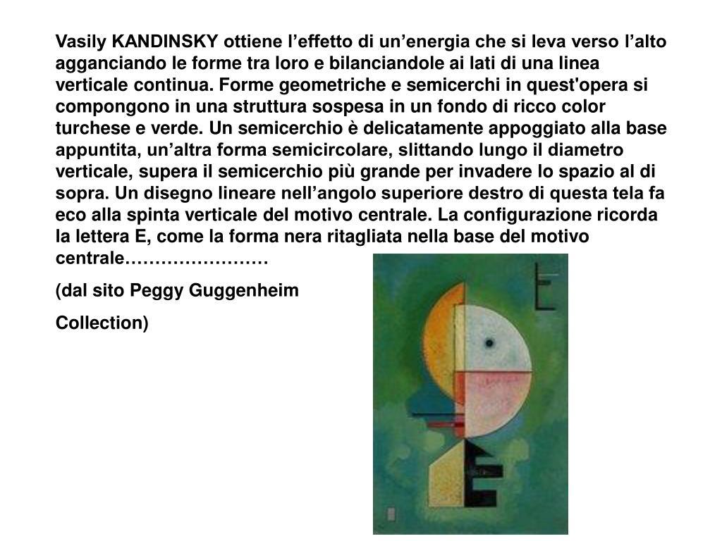 Vasily KANDINSKY ottiene l'effetto di un'energia che si leva verso l'alto agganciando le forme tra loro e bilanciandole ai lati di una linea verticale continua. Forme geometriche e semicerchi in quest'opera si compongono in una struttura sospesa in un fondo di ricco color turchese e verde. Un semicerchio è delicatamente appoggiato alla base appuntita, un'altra forma semicircolare, slittando lungo il diametro verticale, supera il semicerchio più grande per invadere lo spazio al di sopra. Un disegno lineare nell'angolo superiore destro di questa tela fa eco alla spinta verticale del motivo centrale. La configurazione ricorda la lettera E, come la forma nera ritagliata nella base del motivo centrale……………………
