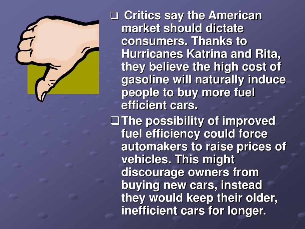 Critics say the American market should dictate consumers. Thanks to Hurricanes Katrina and Rita, they believe the high cost of gasoline will naturally induce people to buy more fuel efficient cars.