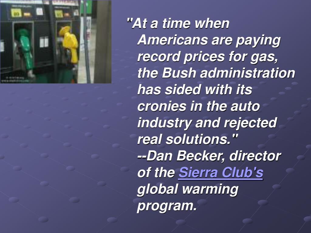 """""""At a time when Americans are paying record prices for gas, the Bush administration has sided with its cronies in the auto industry and rejected real solutions."""""""