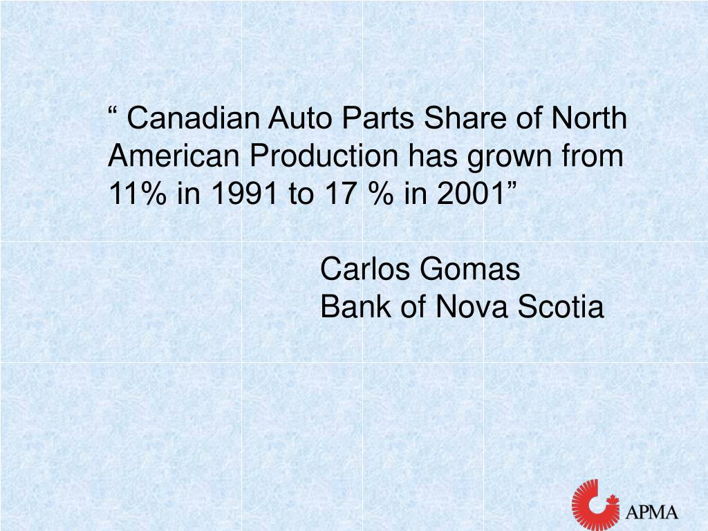 """ Canadian Auto Parts Share of North American Production has grown from 11% in 1991 to 17 % in 2001"""
