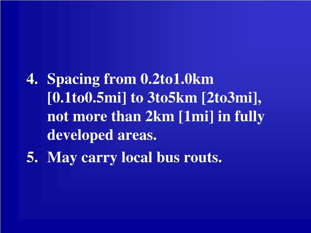 Spacing from 0.2to1.0km [0.1to0.5mi] to 3to5km [2to3mi], not more than 2km [1mi] in fully developed areas.