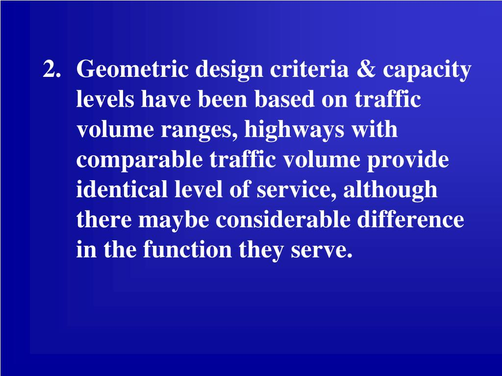 Geometric design criteria & capacity levels have been based on traffic volume ranges, highways with comparable traffic volume provide identical level of service, although there maybe considerable difference in the function they serve.