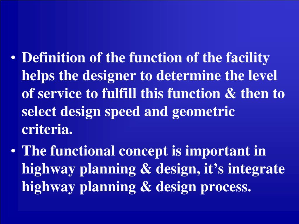 Definition of the function of the facility helps the designer to determine the level of service to fulfill this function & then to select design speed and geometric criteria.
