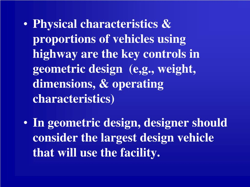 Physical characteristics & proportions of vehicles using highway are the key controls in geometric design  (e,g., weight, dimensions, & operating characteristics)