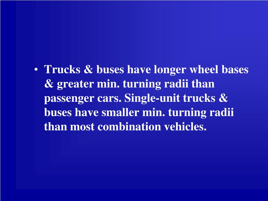 Trucks & buses have longer wheel bases & greater min. turning radii than passenger cars. Single-unit trucks & buses have smaller min. turning radii than most combination vehicles.