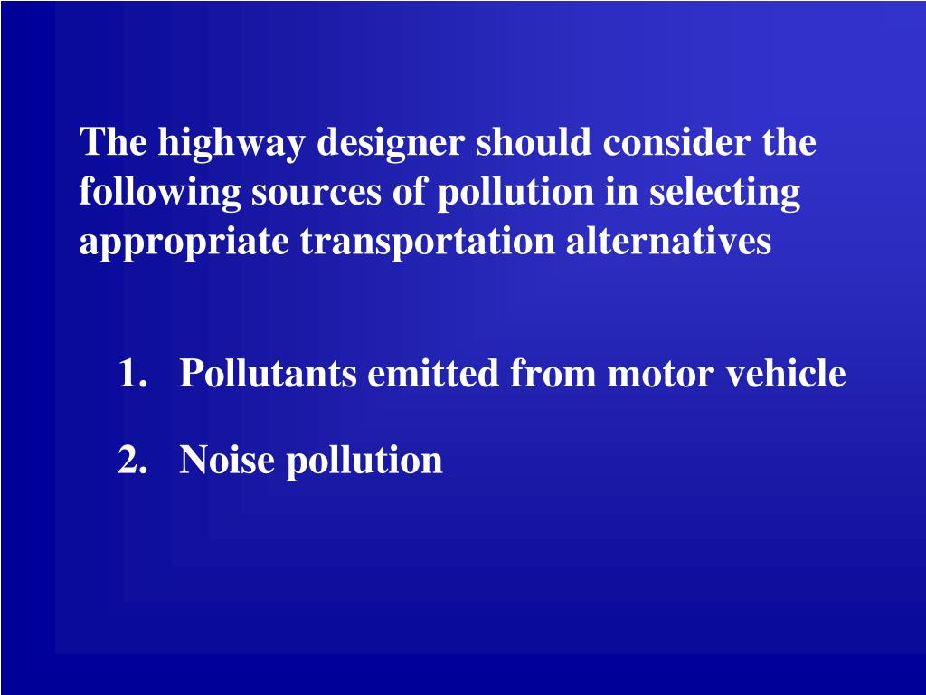 The highway designer should consider the following sources of pollution in selecting appropriate transportation alternatives