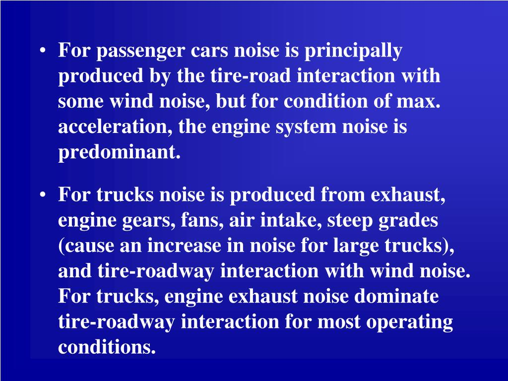 For passenger cars noise is principally produced by the tire-road interaction with some wind noise, but for condition of max. acceleration, the engine system noise is predominant.