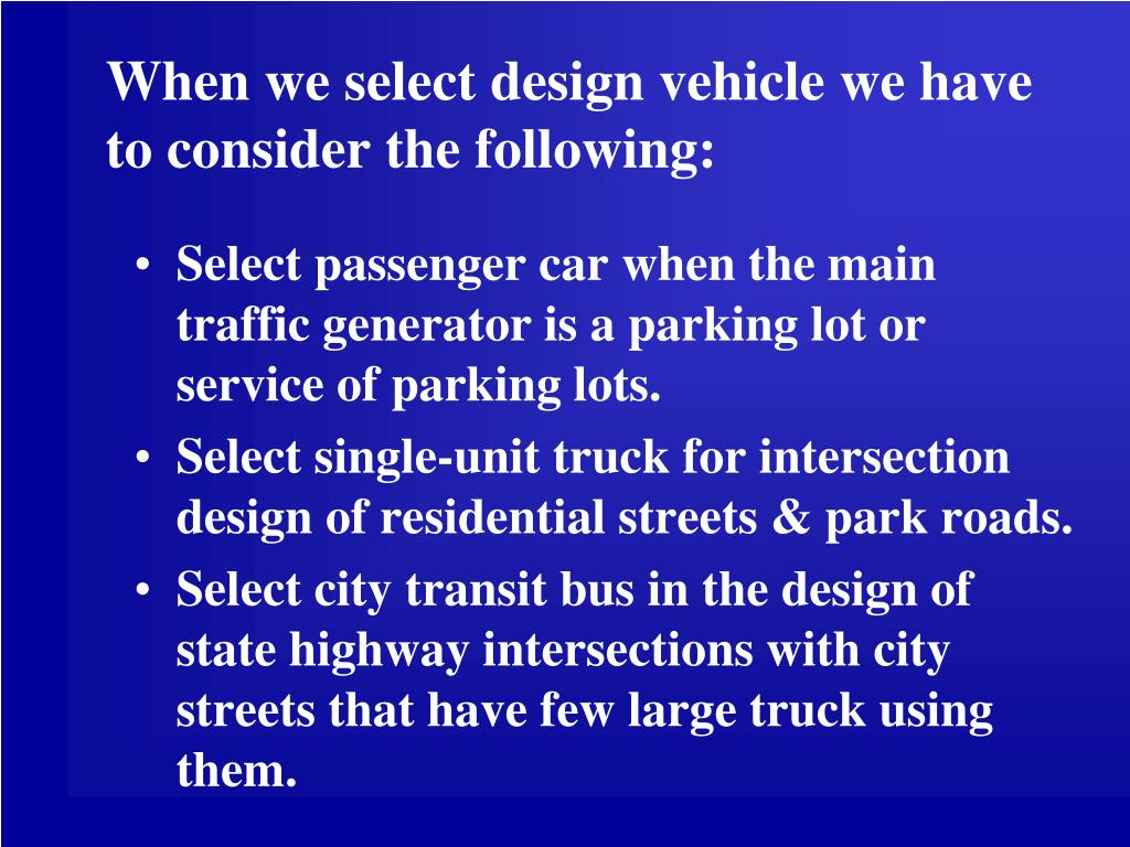 When we select design vehicle we have to consider the following: