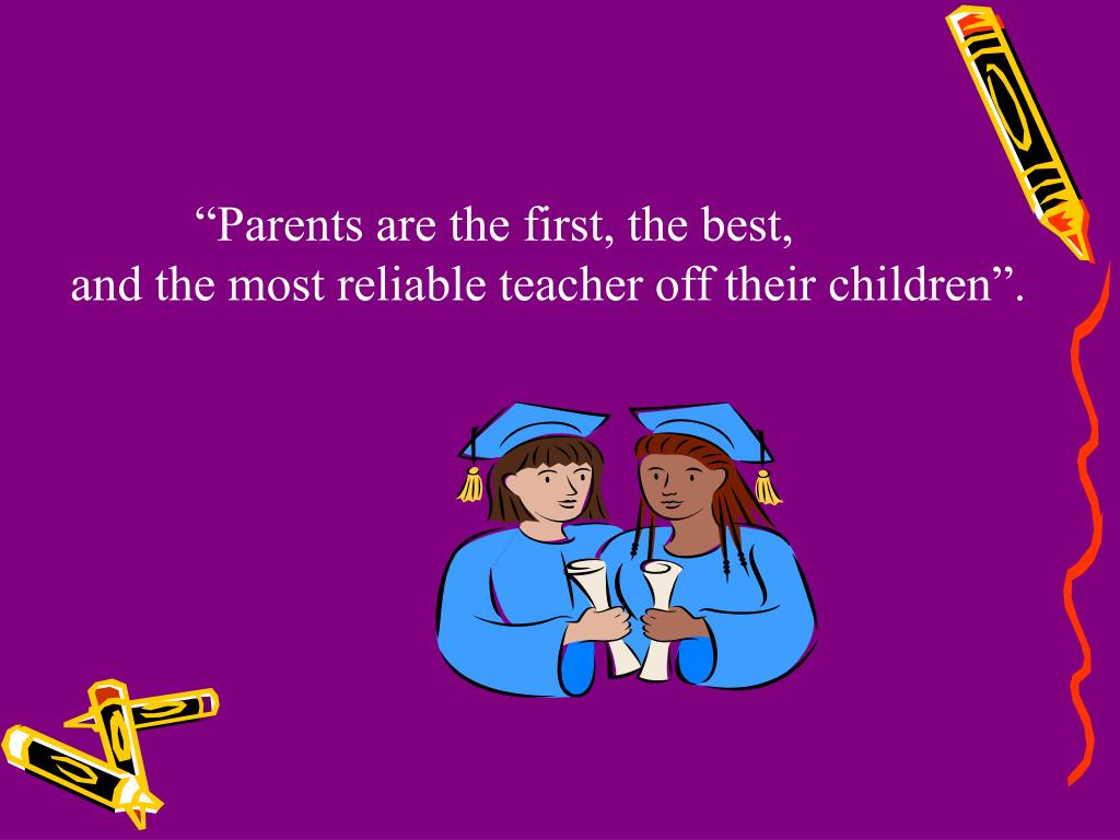 """Parents are the first, the best,"