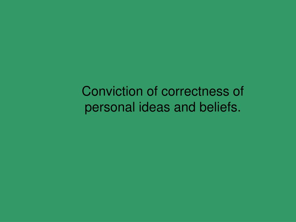 Conviction of correctness of personal ideas and beliefs.