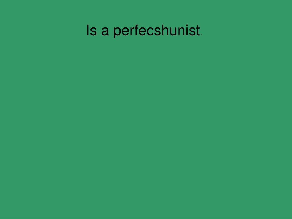 Is a perfecshunist