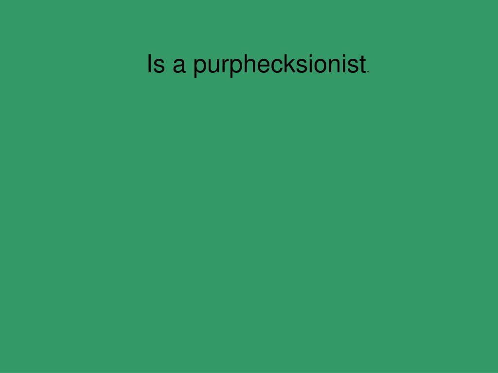 Is a purphecksionist