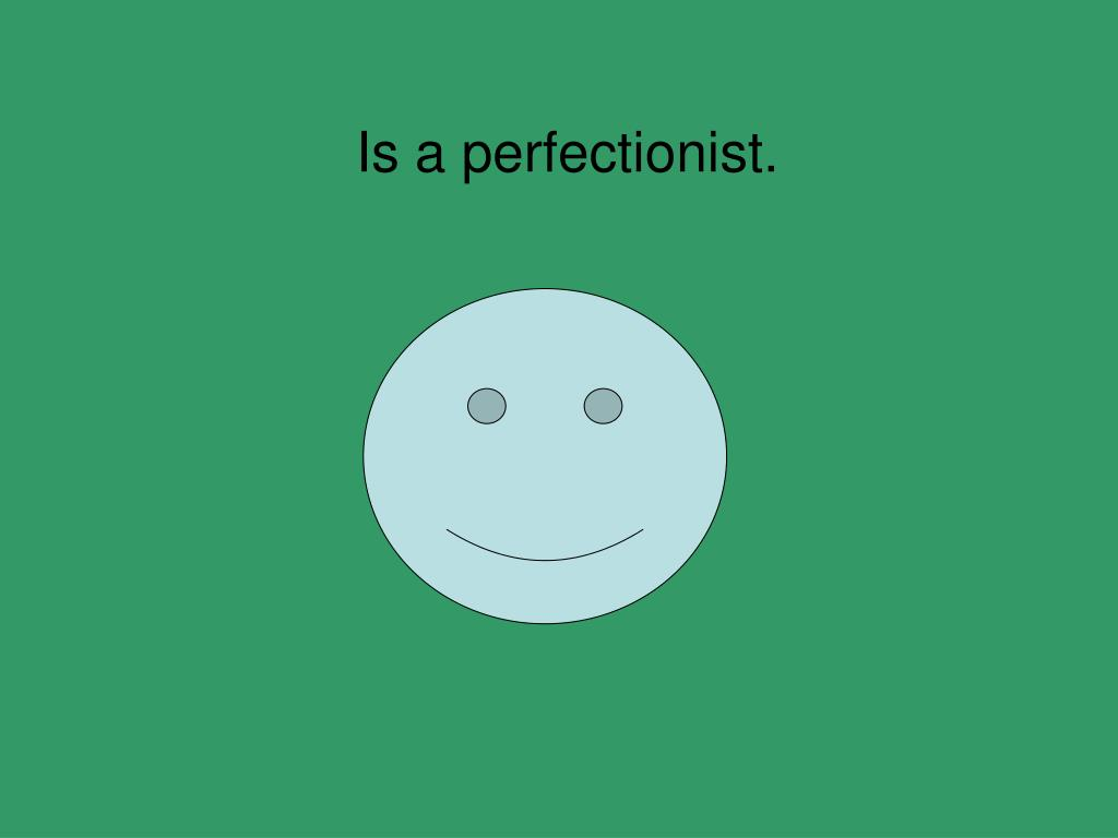 Is a perfectionist.