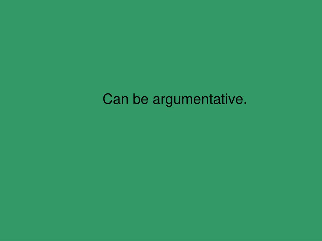 Can be argumentative.