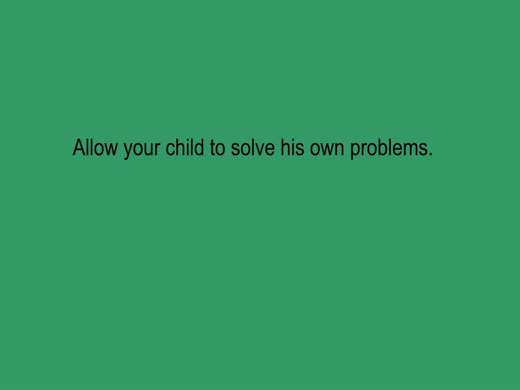Allow your child to solve his own problems.