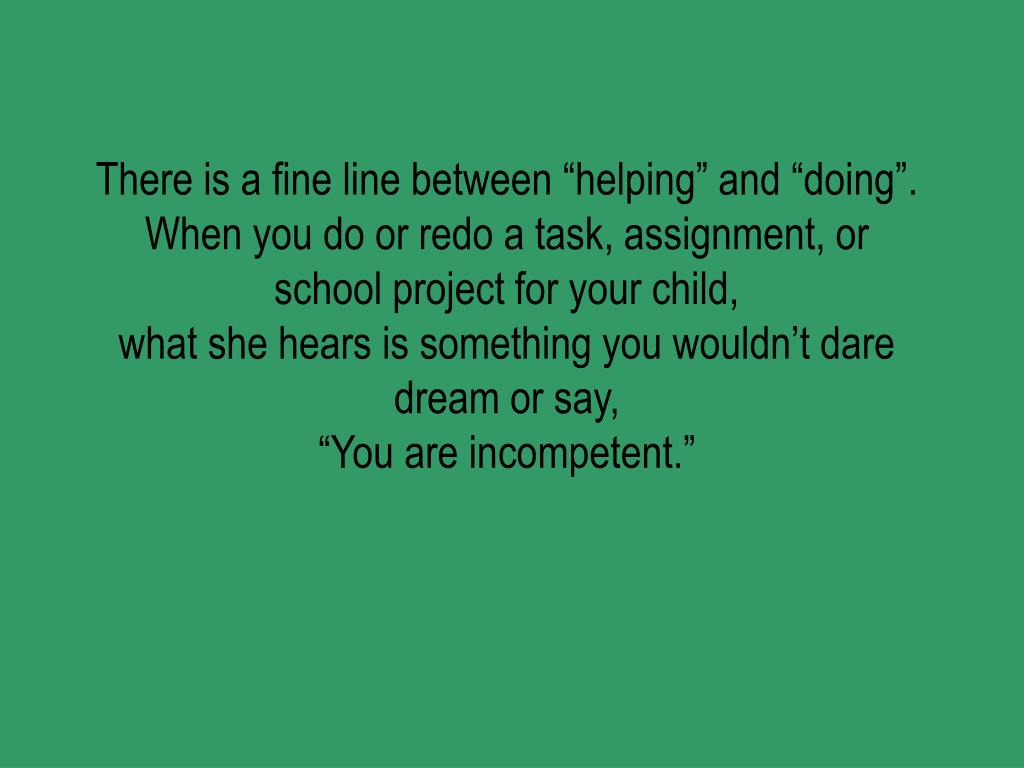 """There is a fine line between """"helping"""" and """"doing""""."""