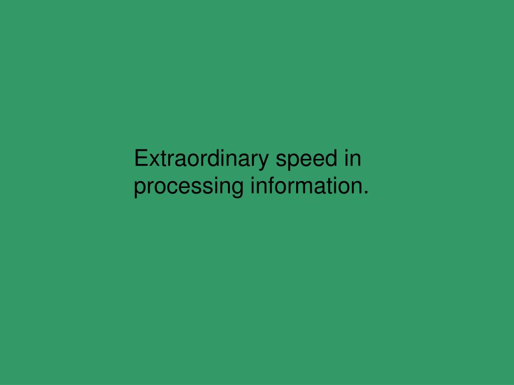 Extraordinary speed in processing information.