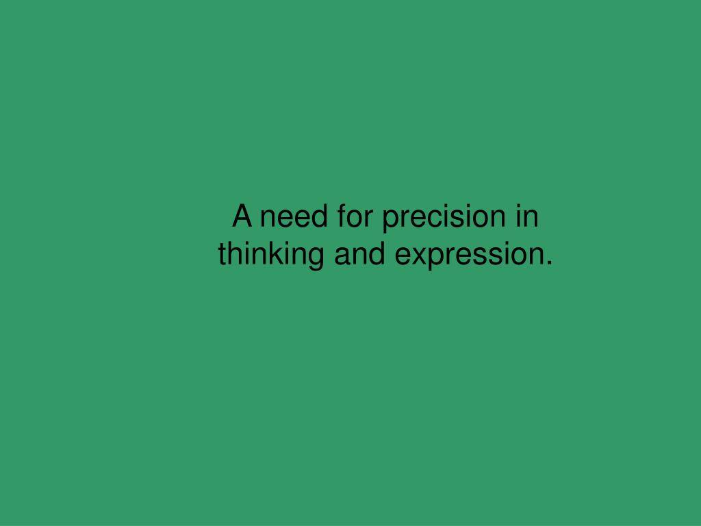 A need for precision in thinking and expression.