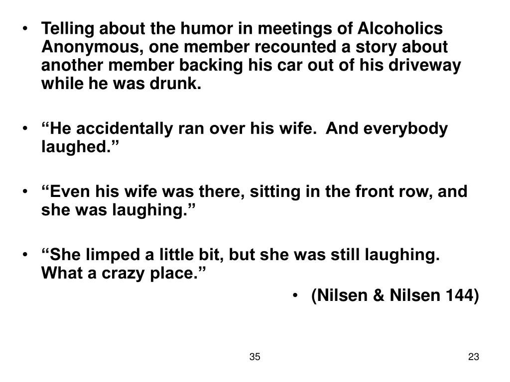 Telling about the humor in meetings of Alcoholics Anonymous, one member recounted a story about another member backing his car out of his driveway while he was drunk.