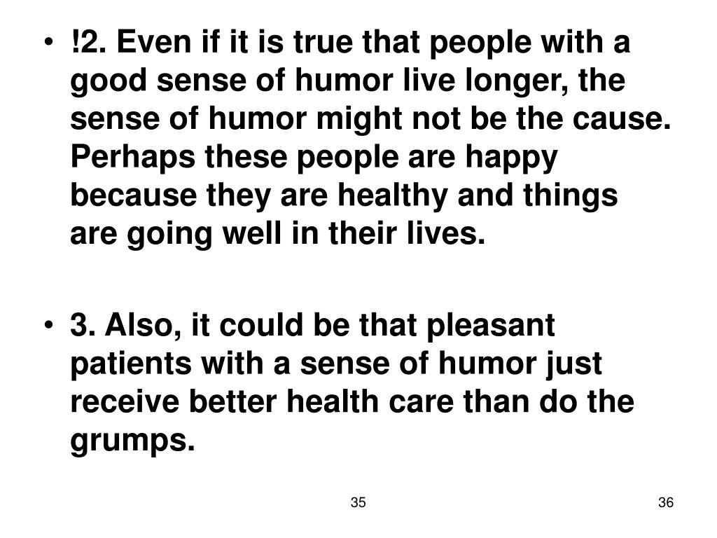 !2. Even if it is true that people with a good sense of humor live longer, the sense of humor might not be the cause.  Perhaps these people are happy because they are healthy and things are going well in their lives.