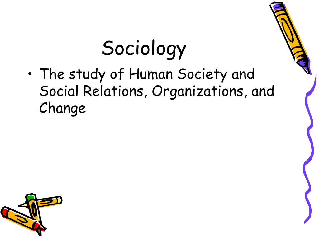 sociology study of human social relationships Modern sociology can be best thought of as the systematic study and analysis of  the social relationships, patterns of behaviour and experiences that.