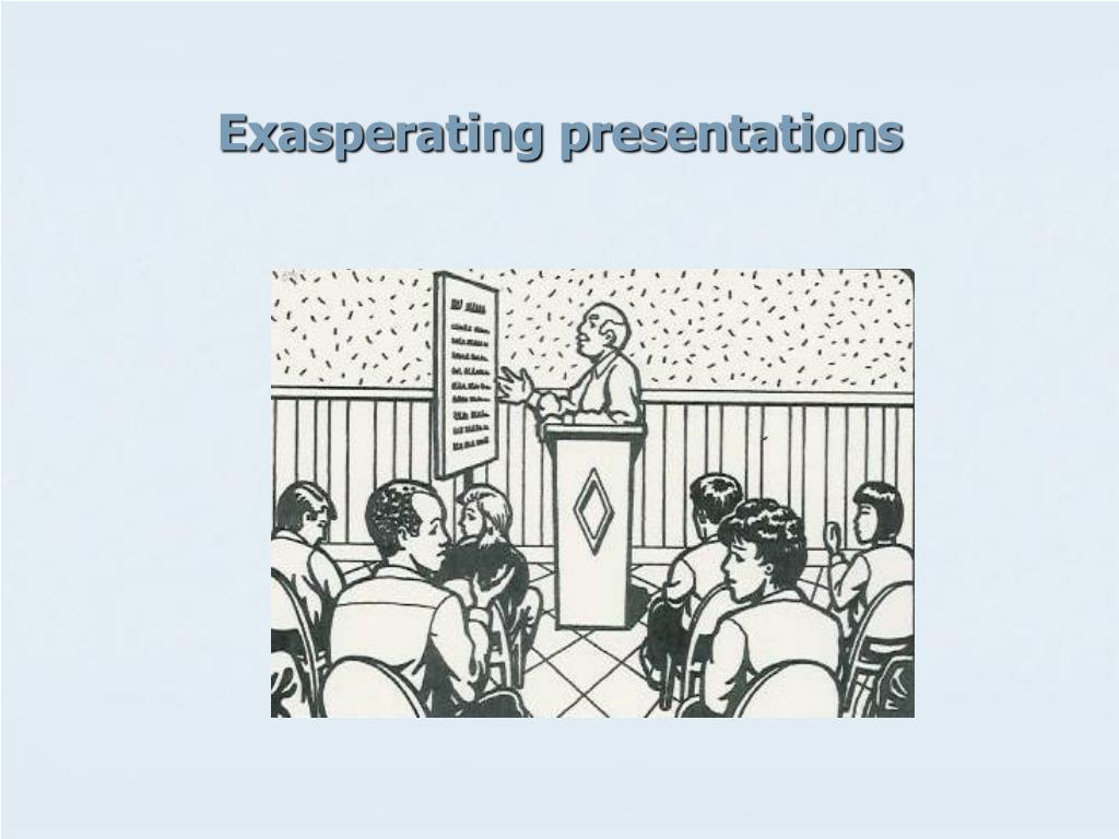 Exasperating presentations