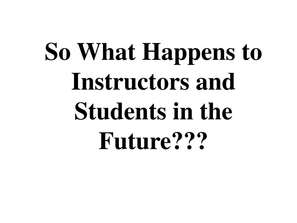 So What Happens to Instructors and Students in the Future???