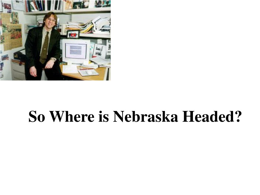So Where is Nebraska Headed?