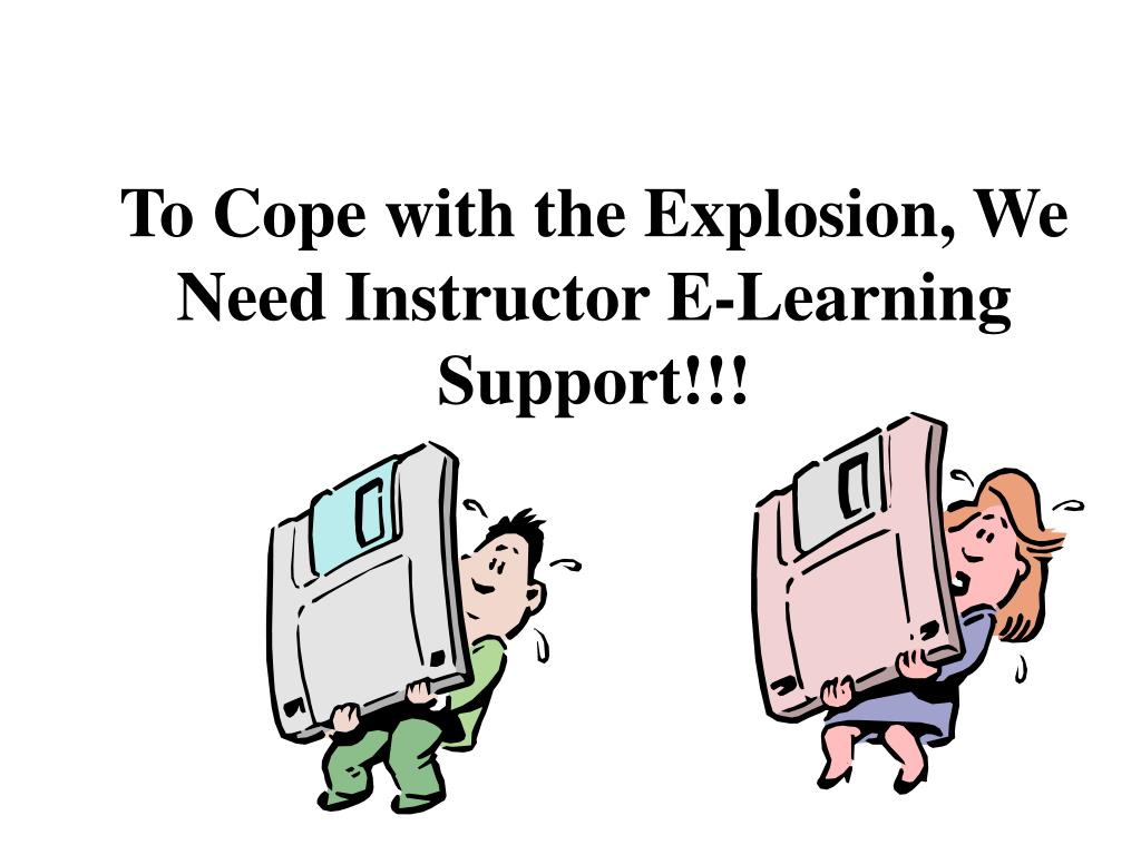 To Cope with the Explosion, We Need Instructor E-Learning Support!!!