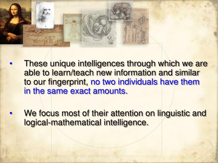 These unique intelligences through which we are able to learn/teach new information and similar to o...