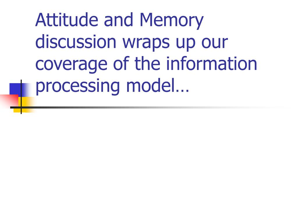 Attitude and Memory discussion wraps up our coverage of the information processing model…