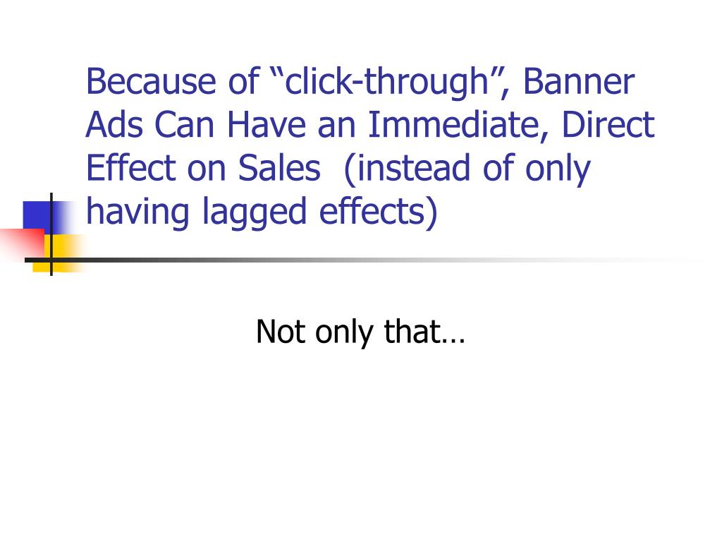 "Because of ""click-through"", Banner Ads Can Have an Immediate, Direct Effect on Sales  (instead of only having lagged effects)"