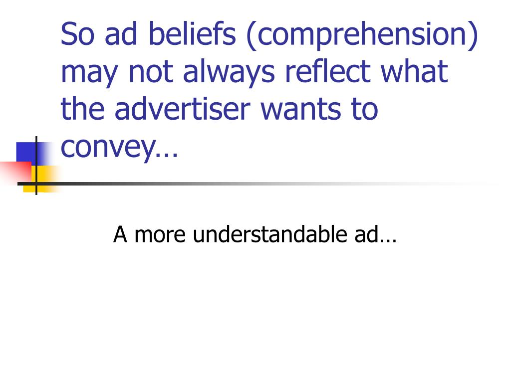 So ad beliefs (comprehension) may not always reflect what the advertiser wants to convey…