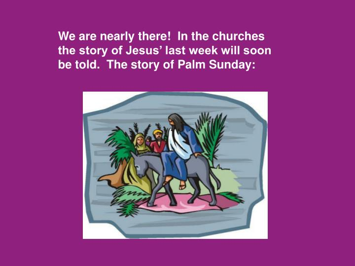 We are nearly there!  In the churches the story of Jesus' last week will soon be told.  The story ...