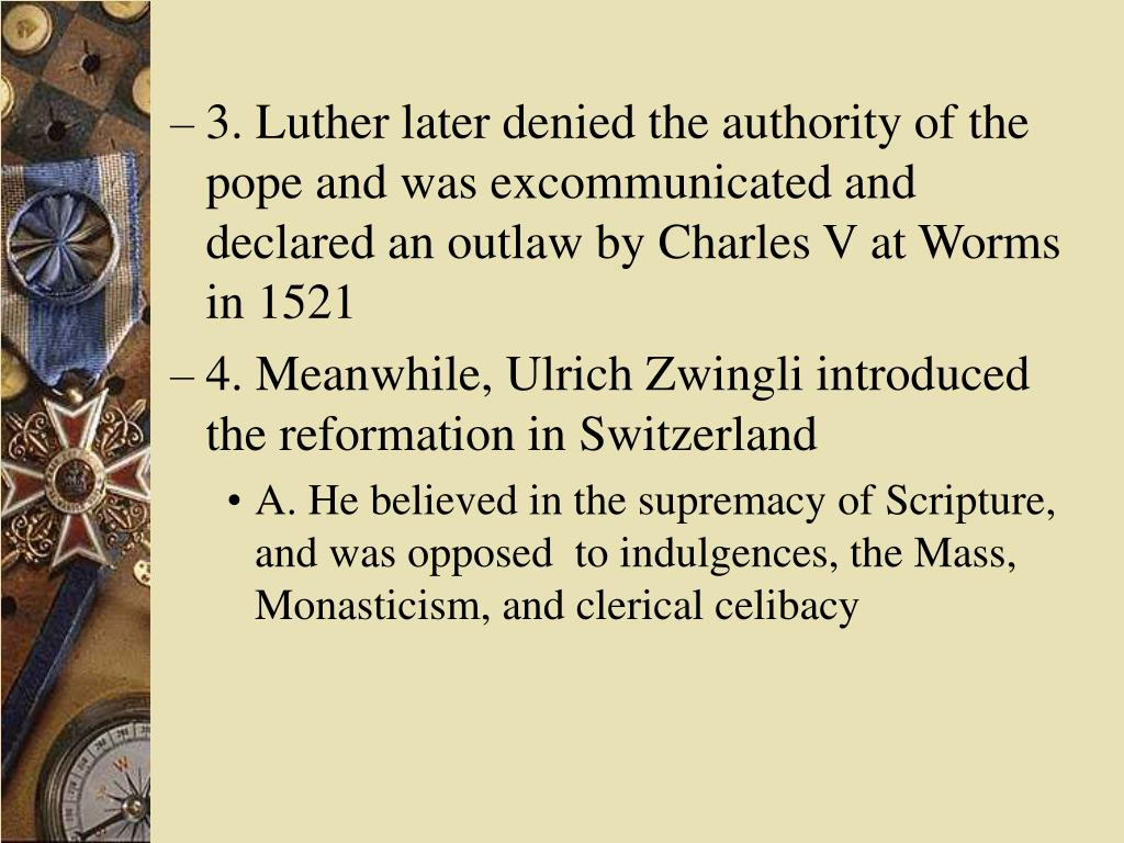 3. Luther later denied the authority of the pope and was excommunicated and declared an outlaw by Charles V at Worms in 1521