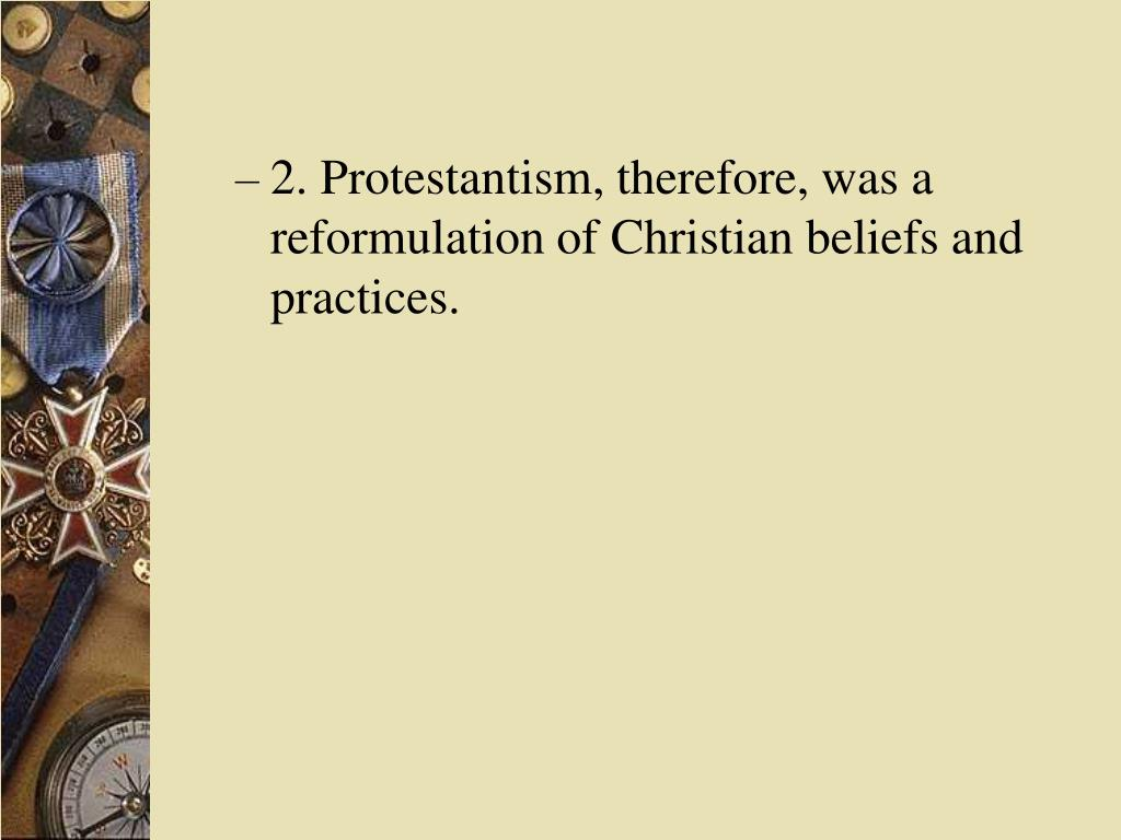 2. Protestantism, therefore, was a reformulation of Christian beliefs and practices.