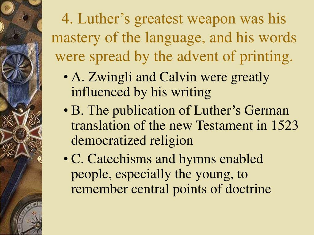 4. Luther's greatest weapon was his mastery of the language, and his words were spread by the advent of printing.