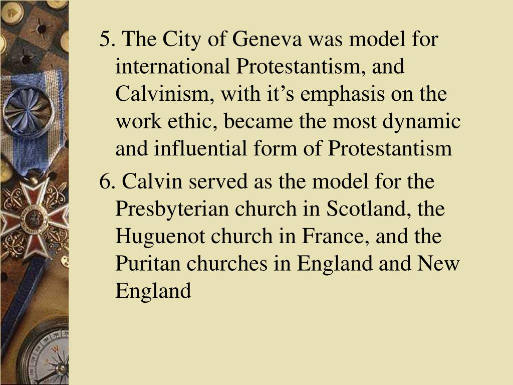 5. The City of Geneva was model for international Protestantism, and Calvinism, with it's emphasis on the work ethic, became the most dynamic and influential form of Protestantism