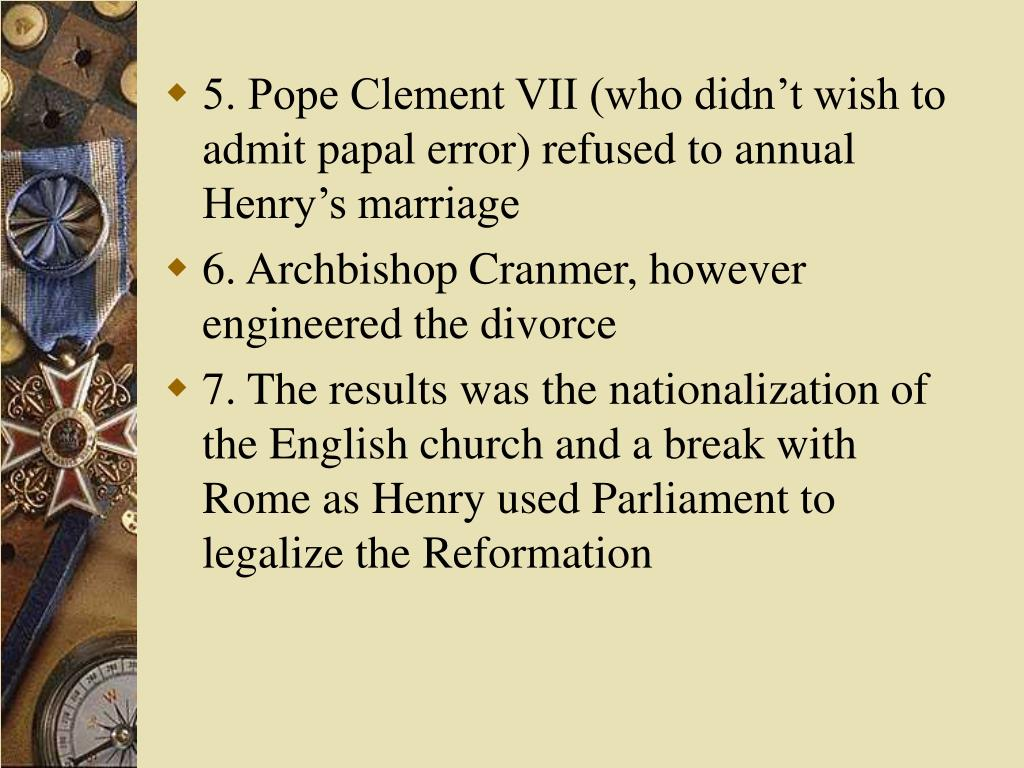 5. Pope Clement VII (who didn't wish to admit papal error) refused to annual Henry's marriage