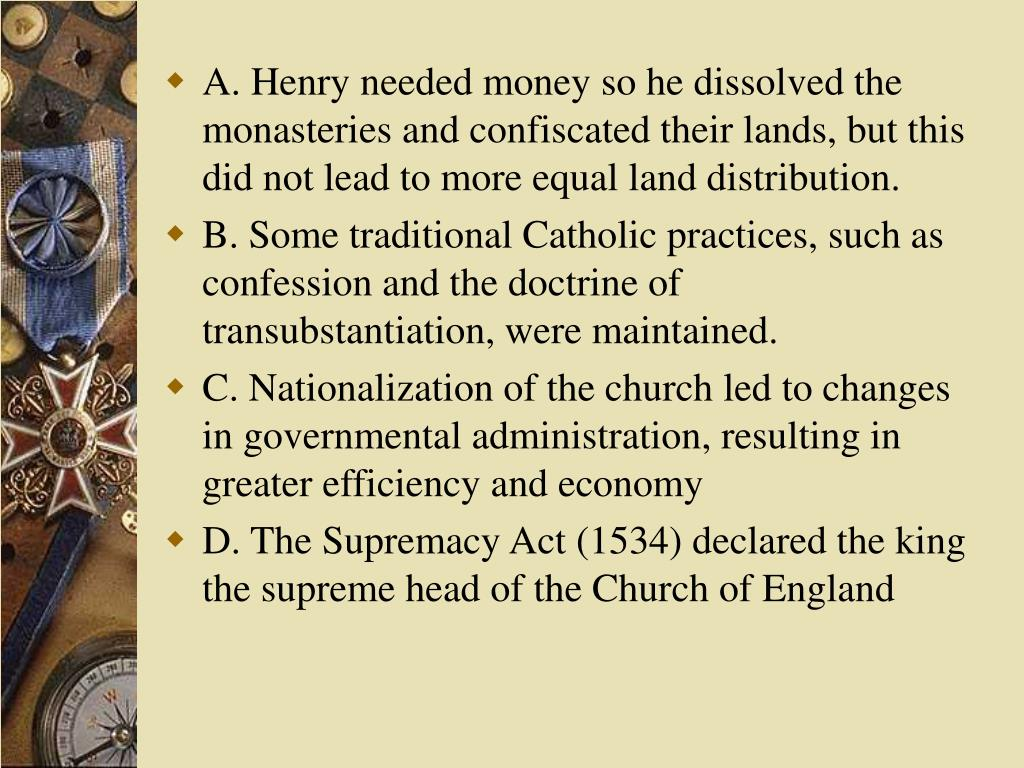 A. Henry needed money so he dissolved the monasteries and confiscated their lands, but this did not lead to more equal land distribution.