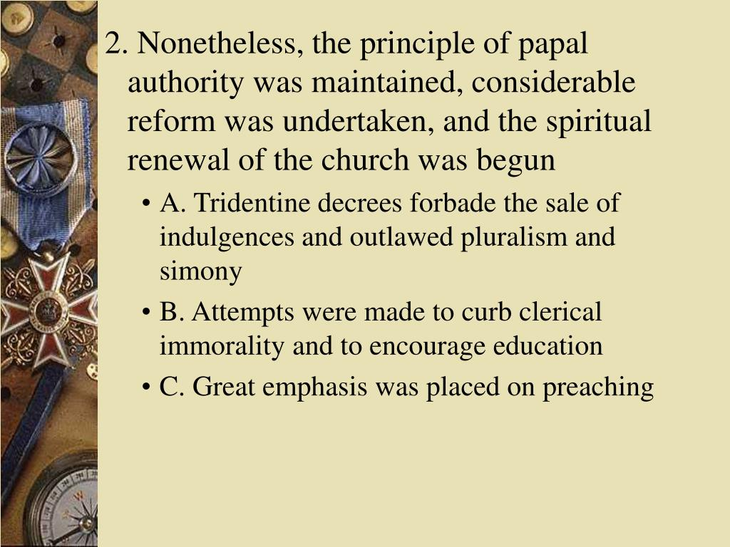 2. Nonetheless, the principle of papal authority was maintained, considerable reform was undertaken, and the spiritual renewal of the church was begun