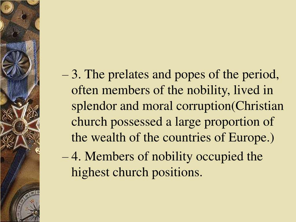 3. The prelates and popes of the period, often members of the nobility, lived in splendor and moral corruption(Christian church possessed a large proportion of the wealth of the countries of Europe.)