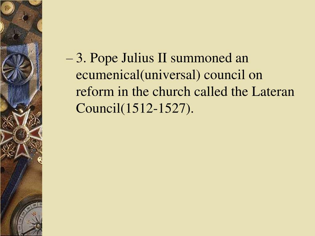 3. Pope Julius II summoned an ecumenical(universal) council on reform in the church called the Lateran Council(1512-1527).