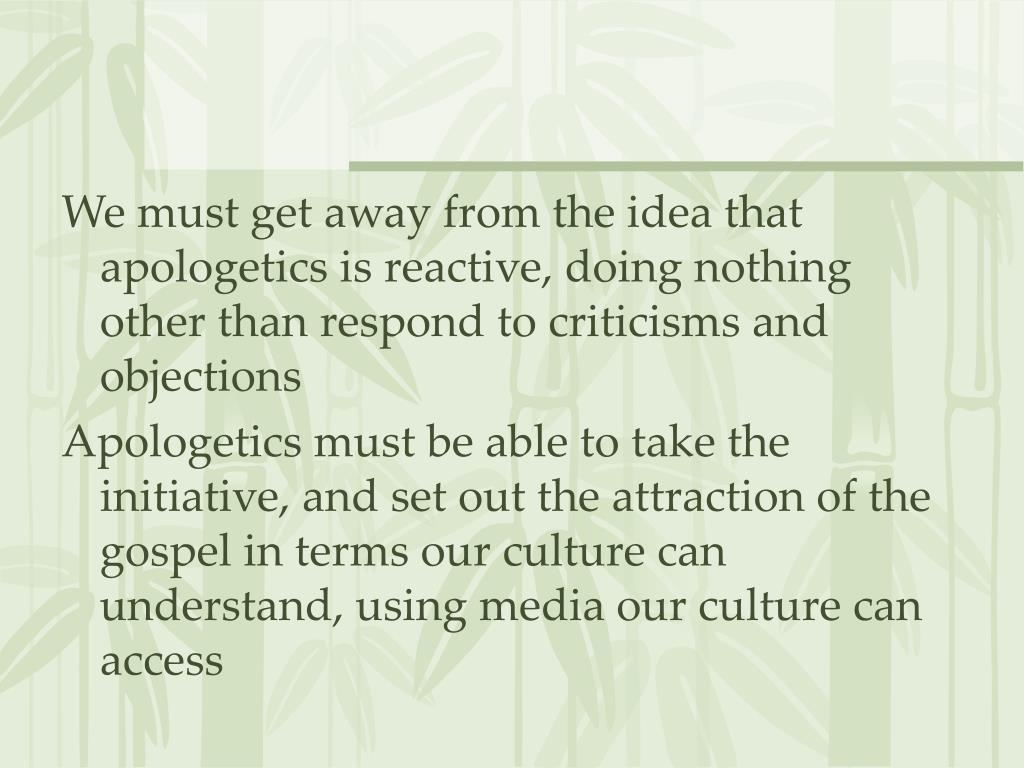 We must get away from the idea that apologetics is reactive, doing nothing other than respond to criticisms and objections