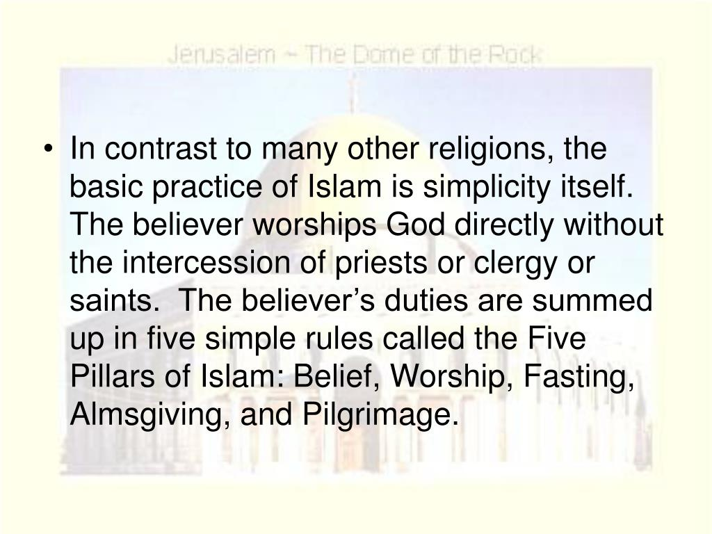 In contrast to many other religions, the basic practice of Islam is simplicity itself.  The believer worships God directly without the intercession of priests or clergy or saints.  The believer's duties are summed up in five simple rules called the Five Pillars of Islam: Belief, Worship, Fasting, Almsgiving, and Pilgrimage.